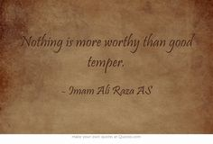 Nothing is more worthy than good temper.