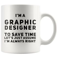 I'm A Graphic Designer To Save Time Assume I'm Always Right Mug 11oz