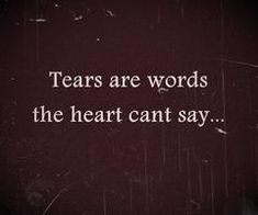 Tears are words the heart can't say Quote Great Quotes, Quotes To Live By, Me Quotes, Inspirational Quotes, Qoutes, Angst Quotes, Motivation, Think, Quotable Quotes