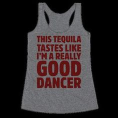 Hm. You know, this tequila sure tastes like I'm a really good dancer all of a sudden. Slam it back and rock those table-tops in style! Grab this funny Cinco de Mayo shirt and start tequillin' it out there. (Please, dance on tables responsibly.)