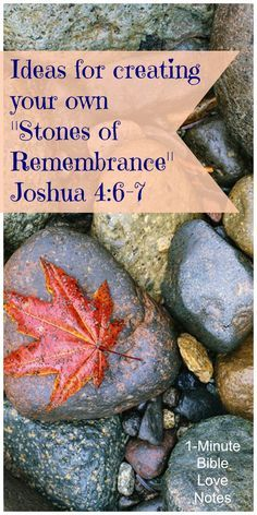 Joshua 4:6-7, stones of remembranceCreate a display of items on a shelf as reminders. Draw, paint, or craft a collage (see my collage tutorial). Decorate actual stones in your garden.  Write dates or events on smooth stones and store them in a clear vase. Write your faith stories, tie them with a ribbon, and put them in a special box or bottle. (Then read them on special occasions.)
