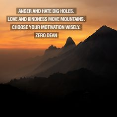 A lesson from Zero Dean's book.  Anger and hate dig holes. Love and kindness move mountains. Choose your motivation wisely.
