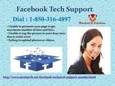 Obtain Absolute Solutions To Achieve Facebook Tech Support 1-850-316-4897 Yes, of course. At Facebook Tech Support, you would be given all the services from basic to advance in dealing with the issues you are facing. For gaining our team's support, you need to give us a ring at our toll free number 1-850-316-4897 which will cost you nothing and can be accessible all time long. For more Detail visit our site http://www.monktech.net/facebook-technical-support-number.html