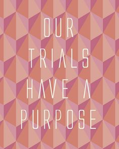 Our trials have a purpose.