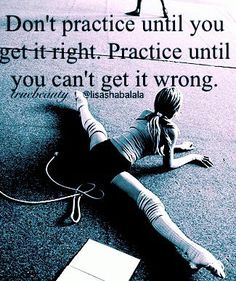 Love this quote and now tell my dancers everyday: Don't practice until you get it right. Practice until you can't get it wrong.