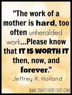 The work of a mother is hard, too often unheralded work...Please know that it is worth it then, now and forever. Jeffrey R. Holland - Motherhood POWER Week