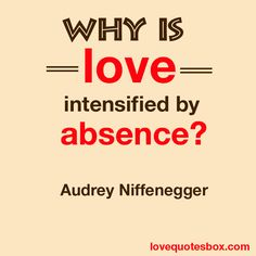 """""""Why is love intensified by absence?"""" Audrey Niffenegger"""