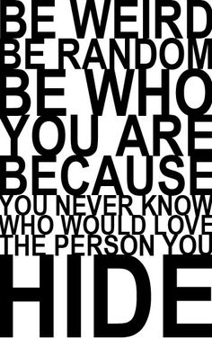 Be weird be random be who you are because you never know who would love the person you hide.