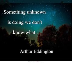 No familiar conceptions can be woven around the electron. Something unknown is doing we don't know what. -Arthur Eddington, The Nature of the Physical World