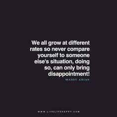 We all grow at different rates so never compare yourself to someone else's situation, doing so, can only bring disappointment! - Massy Arias www.livelifehappy.com