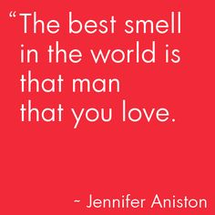 The best smell in the world is that man that you love.  ~ Jennifer Aniston