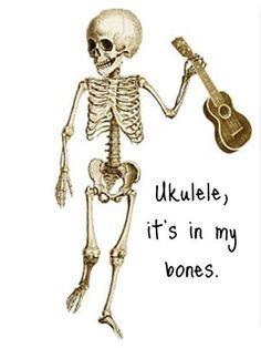 Ukulele, it's in my bones.