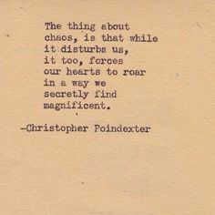 The thing about chaos, is that it while it disturbs us, it too, forces our hearts to roar in a way we secretly find magnificent.