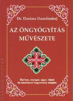 Az öngyógyítás művészete - Ősi hun, mongol, ujgur, tibeti és kaukázusi hagyomány alapján (Dr. Danima Damdindorj)Ősi hun, mongol, ujgur, tibeti és kaukázusi hagyomány alapján.