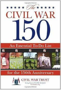 The Civil War 150: An Essential To-Do List for the 150th Anniversary by Civil War Trust. $9.59. http://notloseyourself.com/showme/dpglx/Bg0l0x4sZk1i1k2t3iEk.html. Publisher: Lyons Press (May 17, 2011). 272 pages. The year 2011 marks the sesquicentennial of the Civil War, and so the time is right for this indispensablecollection of 150 key places to see and things to do to remember and to honor the sacrifices made during America's epic...