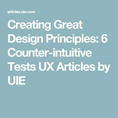 Creating Great Design Principles: 6 Counter-intuitive Tests   UX Articles by UIE