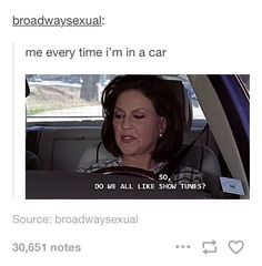 But it doesn't really matter if everyone likes them because my car, my radio so we will listen to every showtune and they will not complain if they want to stay in the car