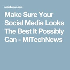 Make Sure Your Social Media Looks The Best It Possibly Can - MITechNews