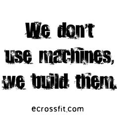 """We don't use machines, we build them""  our bodies are our best machines when we build them up, or they are broken down when we slack off!"