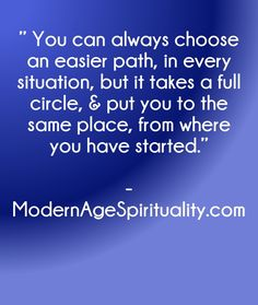 """"""" You can always choose an easier path, in every situation, but it takes a full circle, & put you to the same place, from where you have started. Enlightenment Quotes, Circle Quotes, Love Actually, Spirituality, Take That, Easy, Life, Frases, Spiritual"""