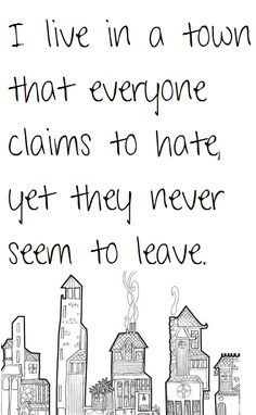 This is so true. I love my town though, and don't want to leave. Why would I want to leave my friends and family?