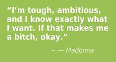 """""""I'm tough, ambitious, and I know exactly what  I want. If that makes me a bitch, okay."""" — Madonna"""