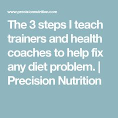 The 3 steps I teach trainers and health coaches to help fix any diet problem.   Precision Nutrition