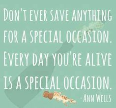 """""""Don't ever save anything for a special occasion. Every day you're alive is a special occasion."""" #Celebrate #you"""