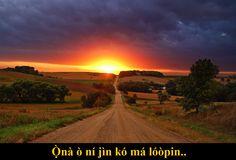 Ọ̀nà ò ní jìn kó má lóòpin..  Não importa o quão longo seja um caminho, ele sem dúvida terá um fim..  [Moral: - Nada dura para sempre; mantenha viva a esperança..]
