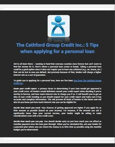 The Cathford Group Credit Inc.: 5 Tips when applying for a personal loan -We've all been there -- wanting to fund that overseas vacation since forever but can't seem to find the money for it. Here's where a personal loan comes in handy. Taking a personal loan could be a good option since it does not require you to have any collateral (e.g. car, house, etc.) that can be lost in case you default. But precisely because of that, lenders will charge a higher interest rate as a sort of guarantee.