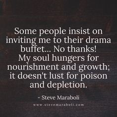 Some people insist on inviting me to their drama buffet... no thanks! My soul hungers for nourishment and growth; it doesn't lust for poison and depletion. - Steve Maraboli