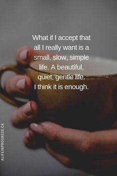 What if I all I really want is a small, slow, simple life? A mediocre life. A beautiful, quiet, gentle life. I think it is enough. Words Quotes, Me Quotes, Motivational Quotes, Inspirational Quotes, Life Wisdom Quotes, Happy Quotes, Sayings, Live Quotes For Him, Deep Quotes About Love