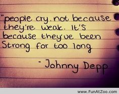 People cry. Not because they're weak. It's because they've been strong for too long. - Johnny Depp