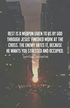 Come unto me all ye who are weary and I will give you rest.
