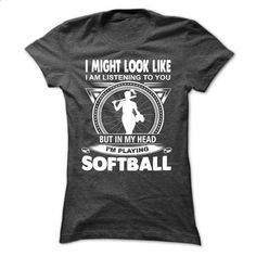 I MIGHT LOOK LIKE, I AM LISTENING TO YOU BUT IN MY HEAD IM PLAYING SOFTBALL…