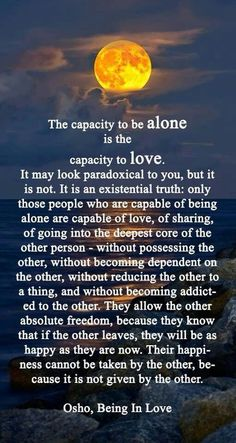 The capacity to be alone is the capacity to love. #osho