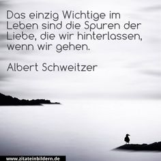 Das einzige Wichtige im Leben sind die Spuren der Liebe, die wir hinterlassen, wenn wir gehen. -Albert Schweitzer