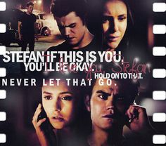 Elena- Stefan if this is you, you'll be okay...I love you Stefan hold on to that, Never let that go.
