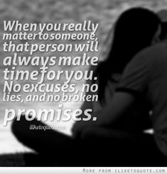 When you really matter to someone, that person will always make time for you. No excuses, no lies, and no broken promises. #relationships #relationship #quotes