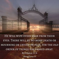 Bible scripture about death: He will wipe every tear from their eyes. There will be no more death or mourning or crying or pain, for the old order of things has passed away. - Revelation 21:4