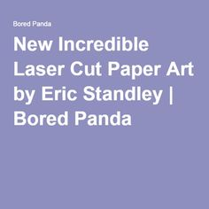 Incredible Laser Cut Paper Art By Eric Standley Laser Cut Paper - Beautiful laser cut paper art eric standley