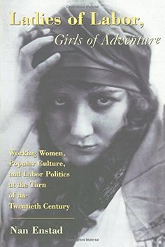 Ladies of Labor, Girls of Adventure: Working Women, Popular Culture, and Labor Politics at the Turn of the Twentieth Century: Nan Enstad: 9780231111034: Amazon.com: Books