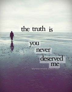 I tried to convince myself that you did deserve me and then I realized that you never did and you still don't.