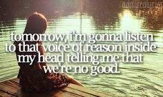 """Tomorrow, I'm gonna listen to that voice of reason inside my head telling me that we're no good."" Tomorrow--Chris Young"