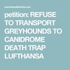 petition: REFUSE TO TRANSPORT GREYHOUNDS TO CANIDROME DEATH TRAP LUFTHANSA