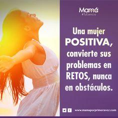 Una mujer positiva, convierte sus problemas en retos, nunca en obstáculos.