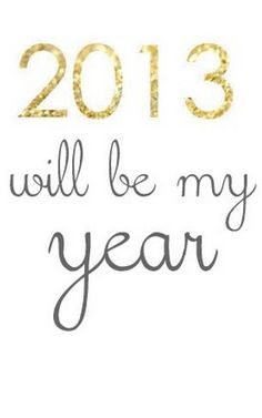 2013 will be my year..... I can see wonderful life changing opportunities coming my way & I have never been happier! :)