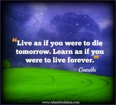 Live as if you were to die tomorrow.  Learn as if you were to live forever.  Gandhi