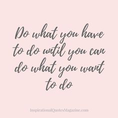 Do what you have to do until you can do what you want to do Inspirational Quote about Life and Success
