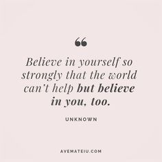 Believe in yourself so strongly that the world can't help but believe in you, too. Believe In Yourself Quotes, Believe Quotes, Life Quotes Love, Dream Quotes, Quotes To Live By, Follow Your Dreams Quotes, Robin Sharma, Beautiful Words, Beautiful Lyrics